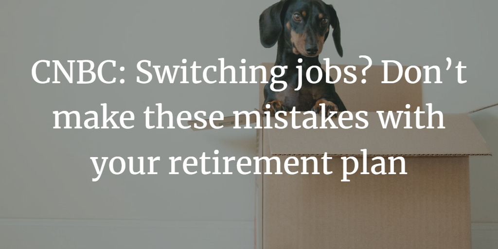 CNBC: Switching jobs? Don't make these mistakes with your retirement plan Thumbnail