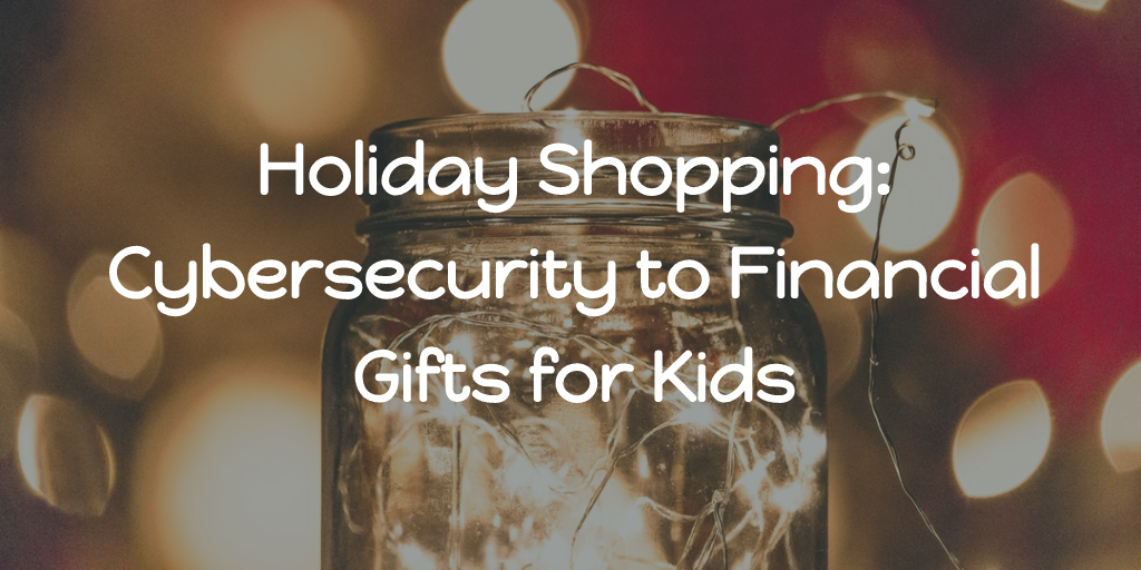 Holiday Shopping: Cybersecurity to Financial Gifts for Kids Thumbnail