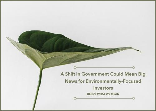 A Shift in Government Could Mean Big News for Environmentally-Focused Investors. Here's What We Mean Thumbnail