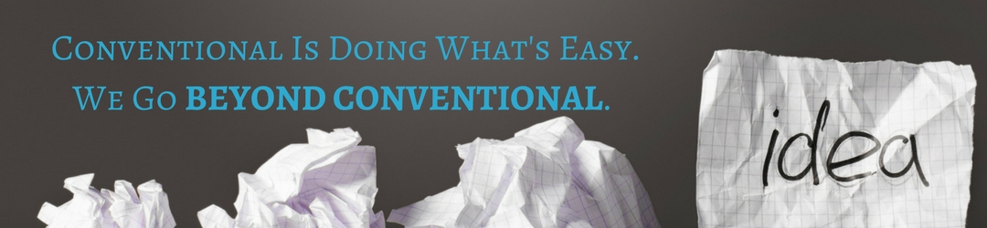 Conventional is doing what's easy. We go beyond conventional.