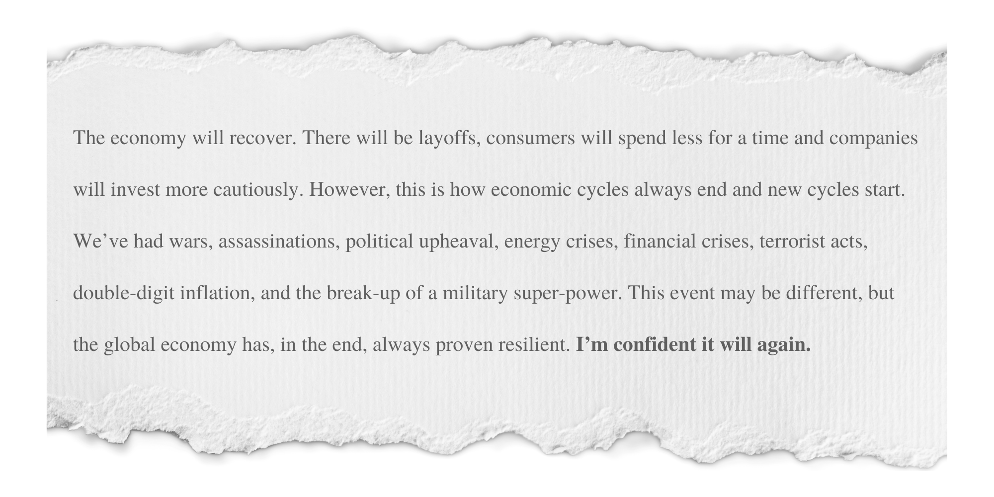 """Excerpt from letter: """"The economy will recover. There will be layoffs, consumers will spend less for a time and companies will invest more cautiously. However, this is how economic cycles always end and new cycles start. We've had wars, assassinations, political upheaval, energy crises, financial crises, terrorist acts, double-digit inflation, and the break-up of a military super-power. This event may be different, but the global economy has, in the end, always proven resilient. I'm confident it will again."""" Click for full letter."""