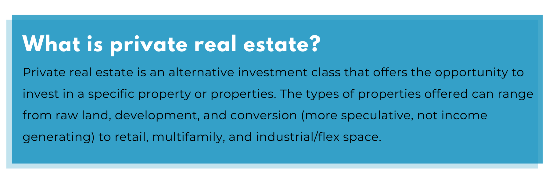 What is private real estate? Private real estate is an alternative investment class that offers the opportunity to invest in a specific property or properties. The types of properties offered can range from raw land, development, and conversion (more speculative, not income generating) to retail, multifamily, and industrial/flex space.