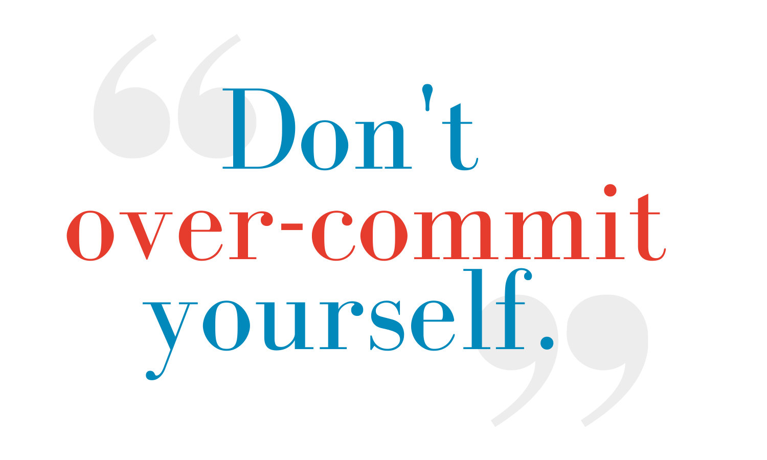 """""""Don't over-commit yourself"""" - Stephen Fletcher"""