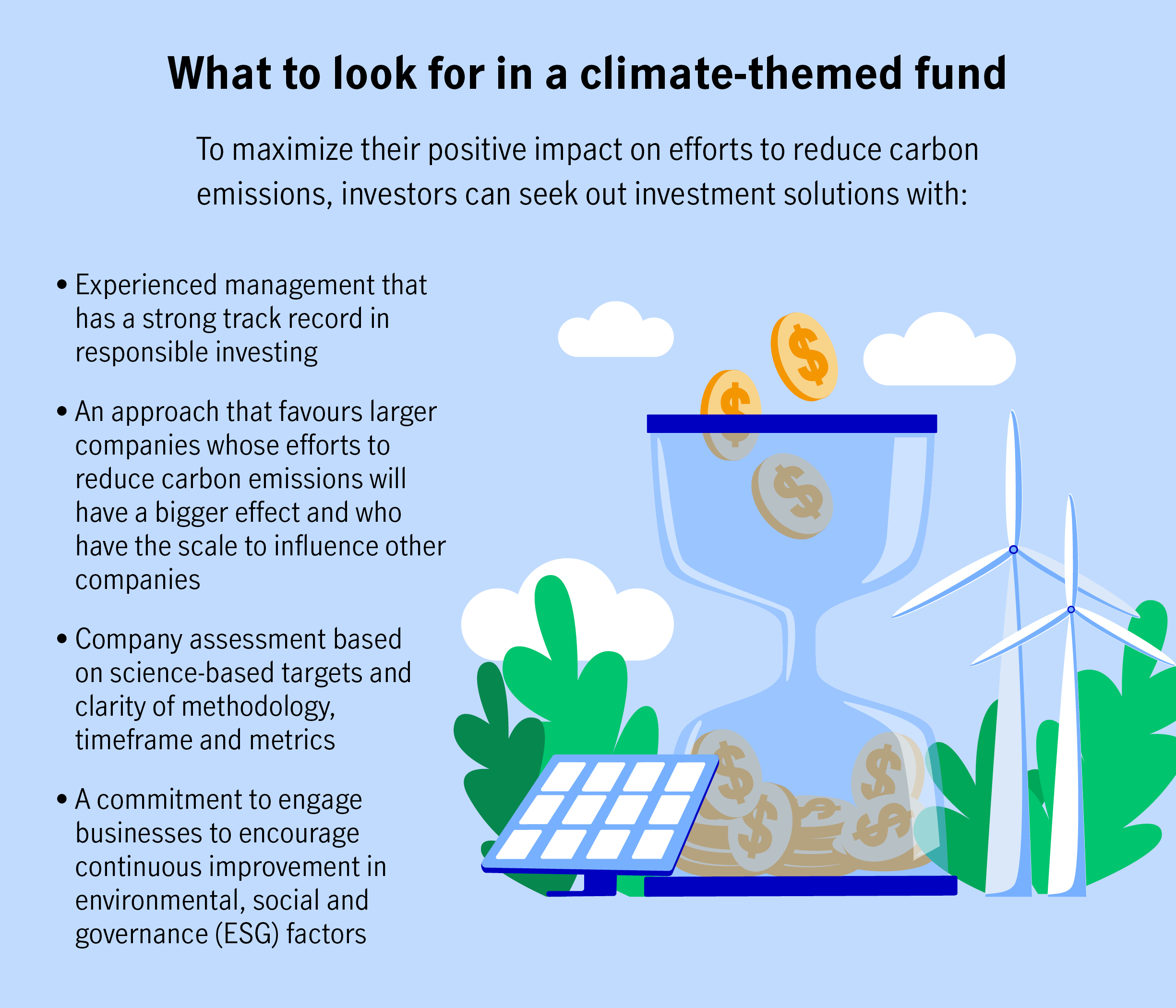 What to look for in a climate-themed fund  To maximize their positive impact on efforts to reduce carbon emissions, investors can seek out investment solutions with:  Experienced management that has a strong track record in responsible investing. An approach that favours larger companies whose efforts to reduce carbon emissions will have a bigger effect and who have the scale to influence other companies. Company assessment based on science-based targets and clarity of methodology, timeframe and metrics.  A commitment to engage businesses to encourage continuous improvement in environmental, social and governance (ESG) factors.