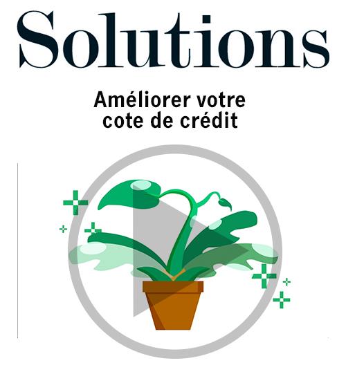 Vidéo Solutions. Améliorer votre cote de crédit. Cliquer pour regarder la vidéo.