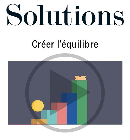Vidéo Solutions. Créer l'équilibre. Cliquer pour regarder la vidéo.