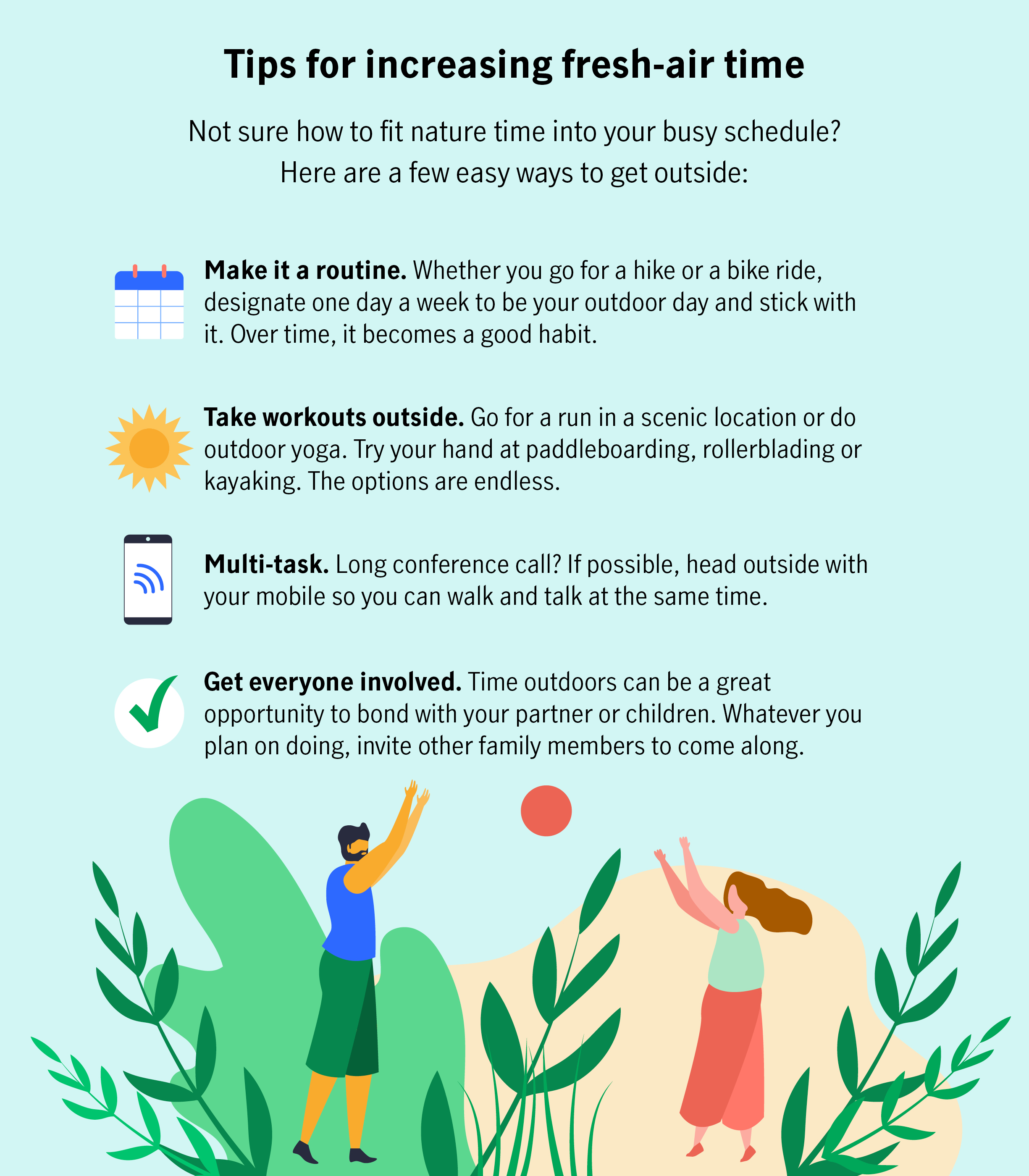 Tips for increasing fresh-air time  Not sure how to fit nature time into your busy schedule? Here are a few easy ways to get outside:  Make it a routine. Whether you go for a hike or a bike ride, designate one day a week to be your outdoor day and stick with it. Over time, it becomes a good habit.  Take workouts outside. Go for a run in a scenic location or do outdoor yoga. Try your hand at paddleboarding, rollerblading or kayaking. The options are endless.  Multi-task. Long conference call? If possible, head outside with your mobile so you can walk and talk at the same time.  Get everyone involved. Time outdoors can be a great opportunity to bond with your partner or children. Whatever you plan on doing, invite other family members to come along.