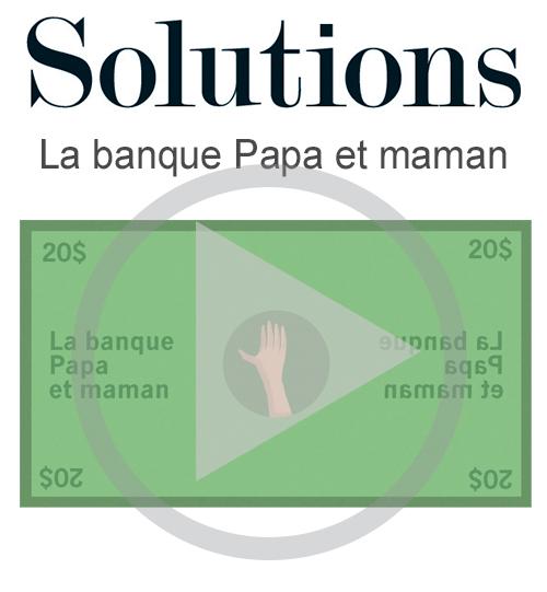 Vidéo Solutions. La banque papa et maman. Cliquer pour regarder la vidéo.