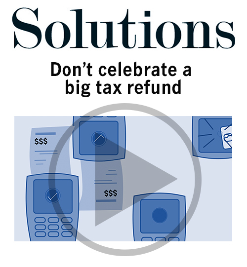 Solutions video. Don't celebrate a big tax refund. Click to play video.