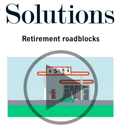 Solutions video. Retirement roadblocks. Click to play video.