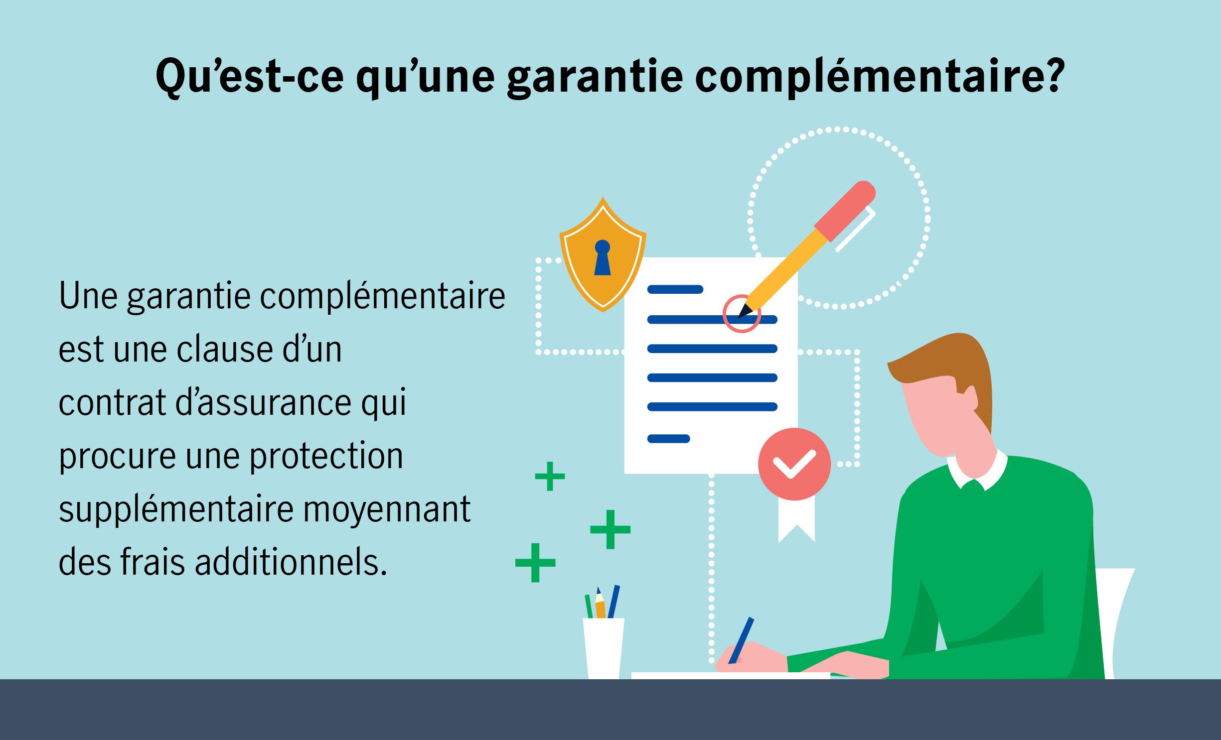 Qu'est-ce qu'une garantie complémentaire? Une garantie complémentaire est une clause d'un contrat d'assurance qui procure une protection supplémentaire moyennant des frais additionnels.