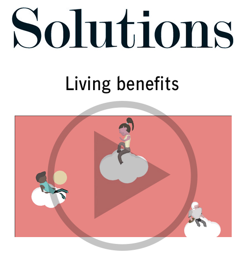 Solutions video. Living benefits. Click to play video.