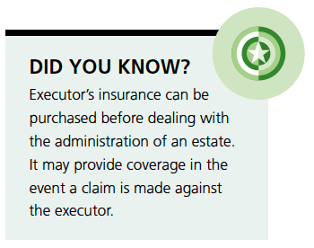 Did you know? Executor's insurance can be purchased before dealing withe the administration of an estate. It may provide coverage in the event a claim is made against the executor.