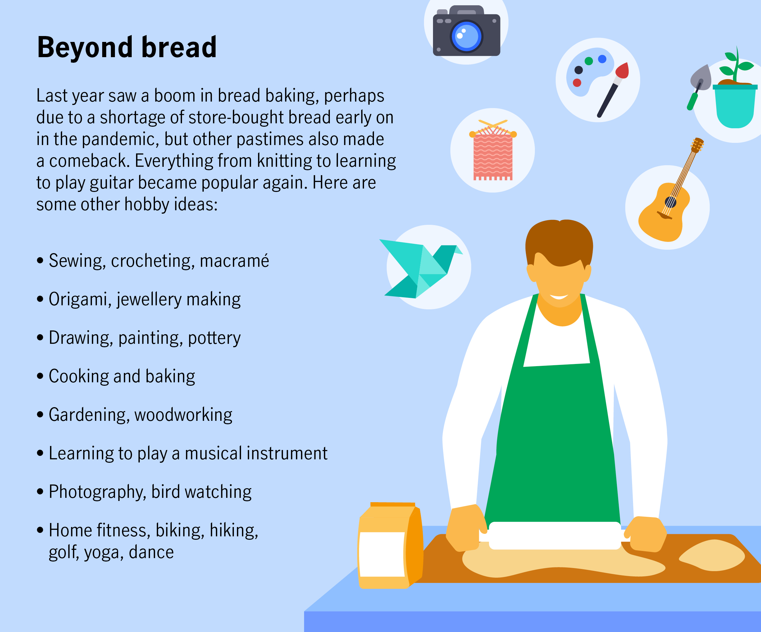 Beyond bread Last year saw a boom in bread baking, perhaps due to a shortage of store-bought bread early on in the pandemic, but other pastimes also made a comeback. Everything from knitting to learning to play guitar became popular again. Here are some other hobby ideas:  Sewing, crocheting, macramé Origami, jewellery making Drawing, painting, pottery Cooking and baking Gardening, woodworking Learning to play a musical instrument Photography, bird watching Home fitness, biking, hiking, golf, yoga, dance