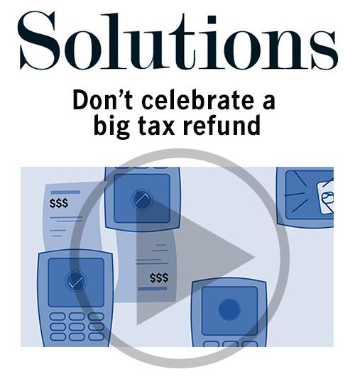 Don't celebrate a tax refund. Click to open video player.