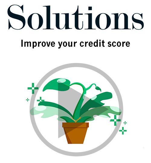 Solutions video. Improve your credit score. Click to play video.