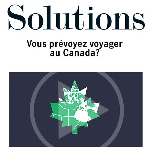 Vidéo Solutions. Vous prévoyez voyager au Canada? Cliquer pour regarder la vidéo.