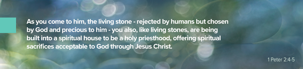 """1 Peter 2:4-5, """"As you come to him, the living stone - rejected by humans but chosen by God and precious to him - you also, like living stones, are being built into a spiritual house to be a holy priesthood, offering spiritual sacrifices acceptable to God through Jesus Christ."""