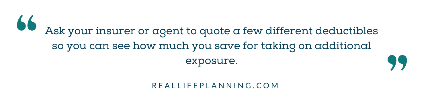 Ask your insurer or agent to quote a few different deductibles so you can see how much you save for taking on additional exposure.