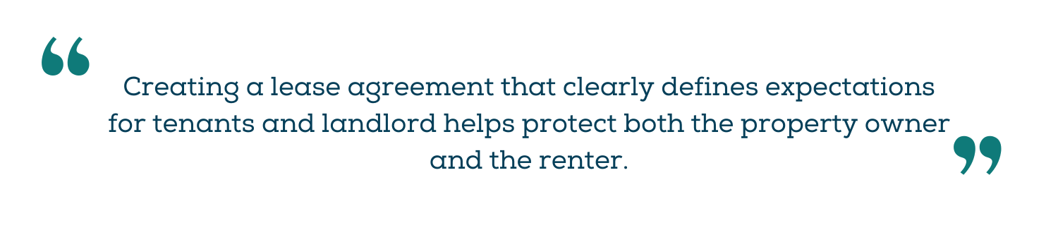 Creating a lease agreement that clearly defines expectations for tenants and landlord helps protect both the property owner and the renter.