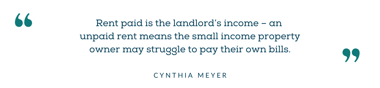 Rent paid is the landlord's income - an unpaid rent means the small income property owner may struggle to pay their own bills. - Cynthia Meyer