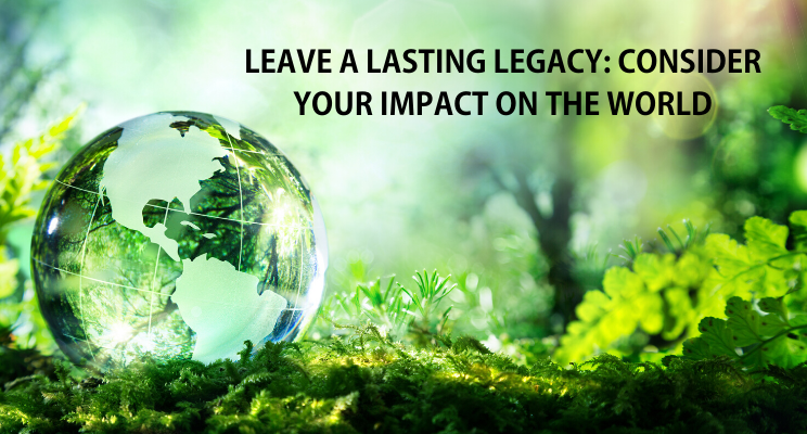 Leave a Lasting Legacy: Consider Your Impact on the World Thumbnail
