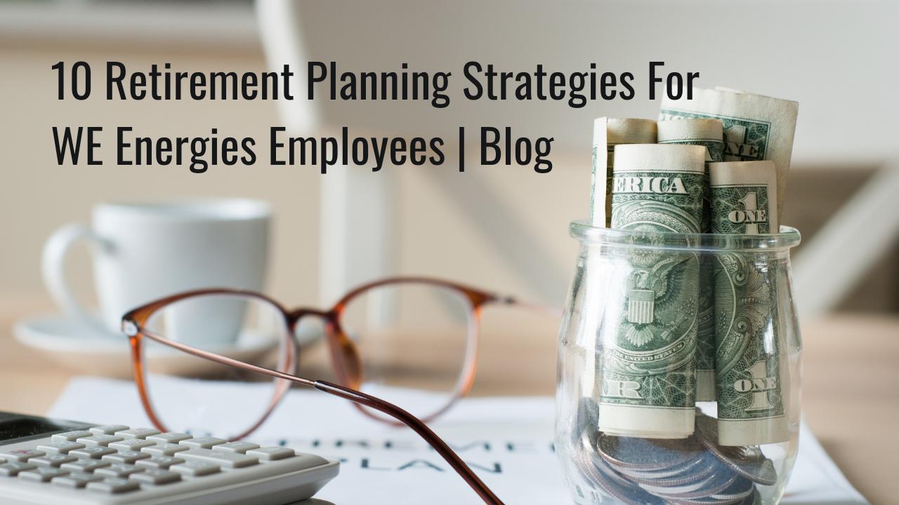 10 Retirement Planning Strategies For WE Energies Employees | Blog Thumbnail