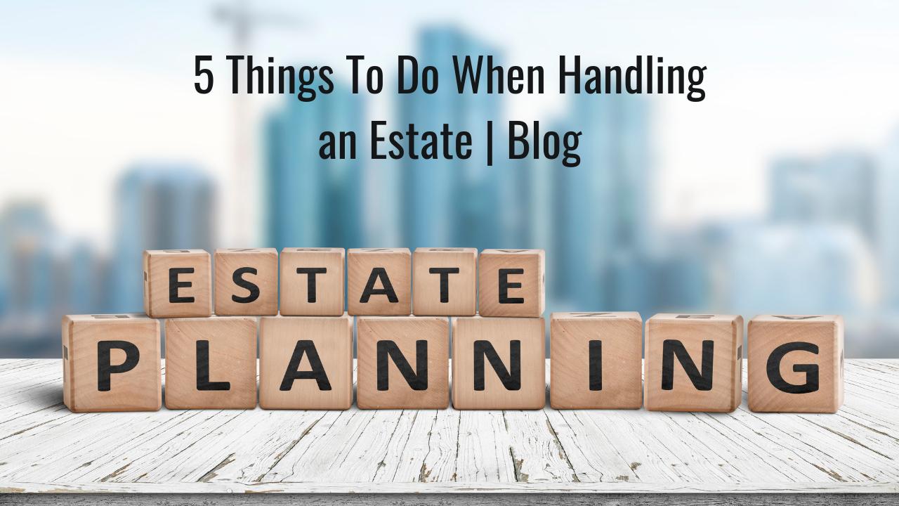 5 Things To Do When Handling an Estate | Blog Thumbnail
