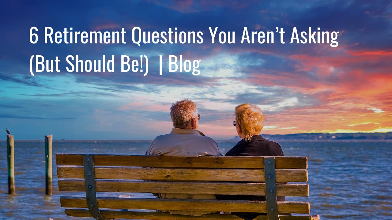 6 Retirement Questions You Aren't Asking (But Should Be!) | Blog Thumbnail