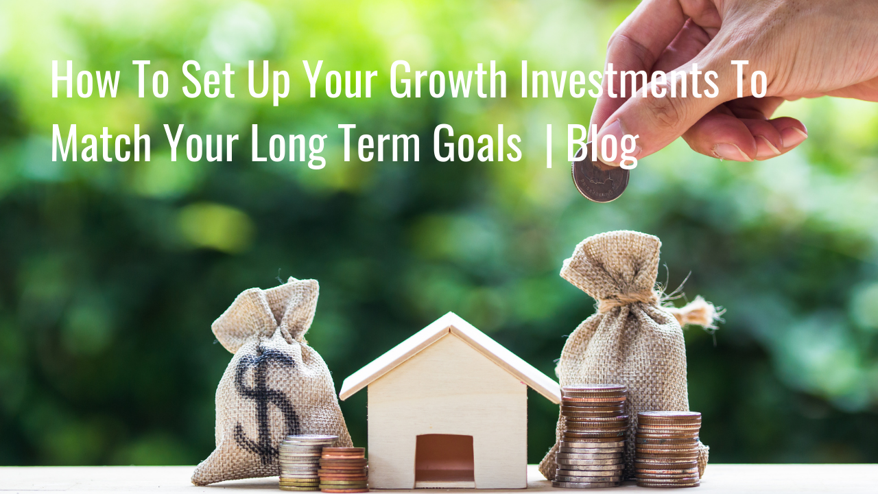 How To Set Up Your Growth Investments To Match Your Long Term Goals. | Blog Thumbnail