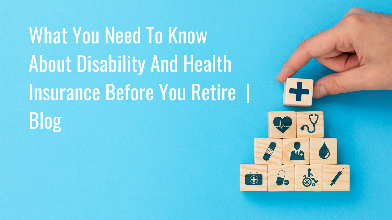What You Need To Know About Disability And Health Insurance Before You Retire   Blog Thumbnail