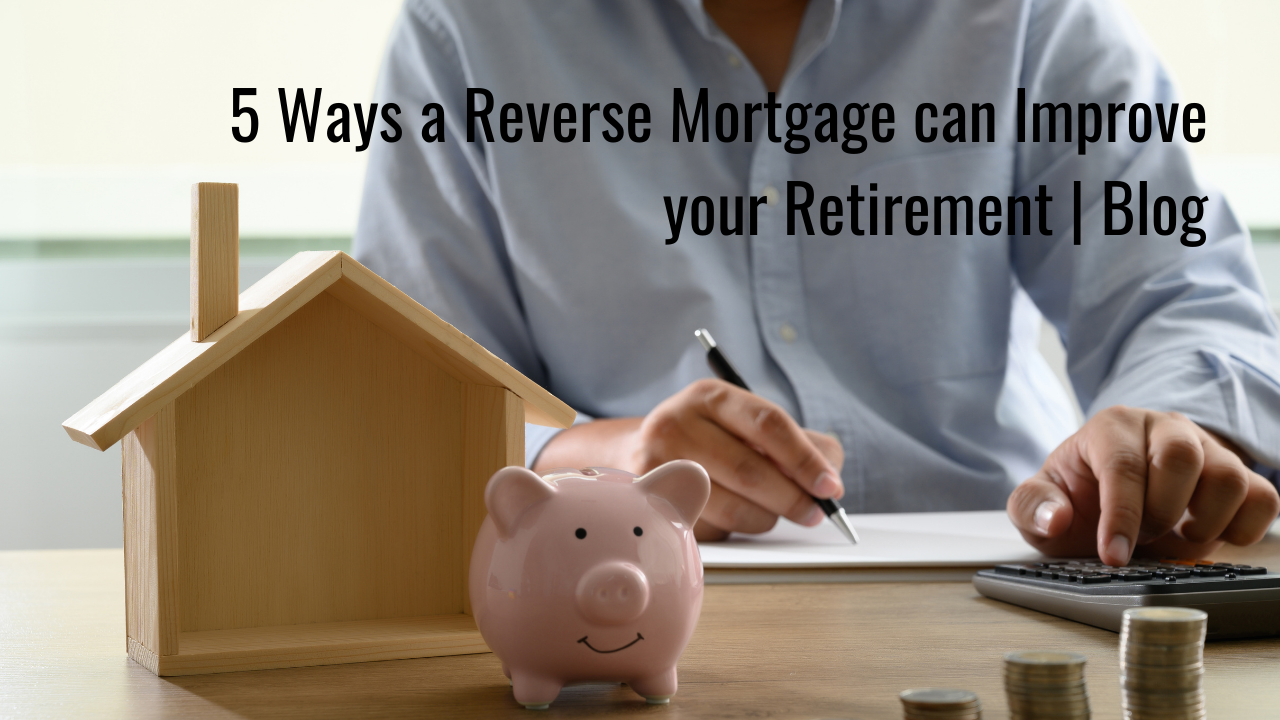 5 Ways a Reverse Mortgage can Improve your Retirement | Blog Thumbnail