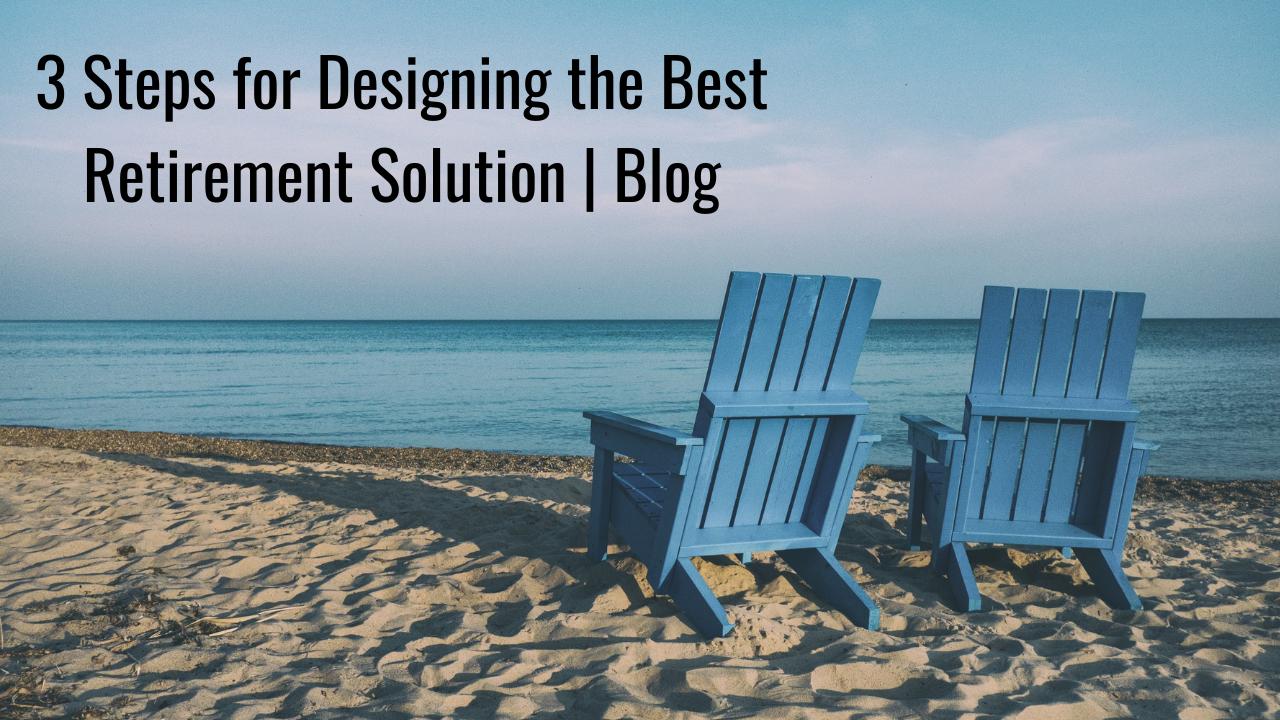 3 Steps for Designing the Best Retirement Solution | Blog Thumbnail