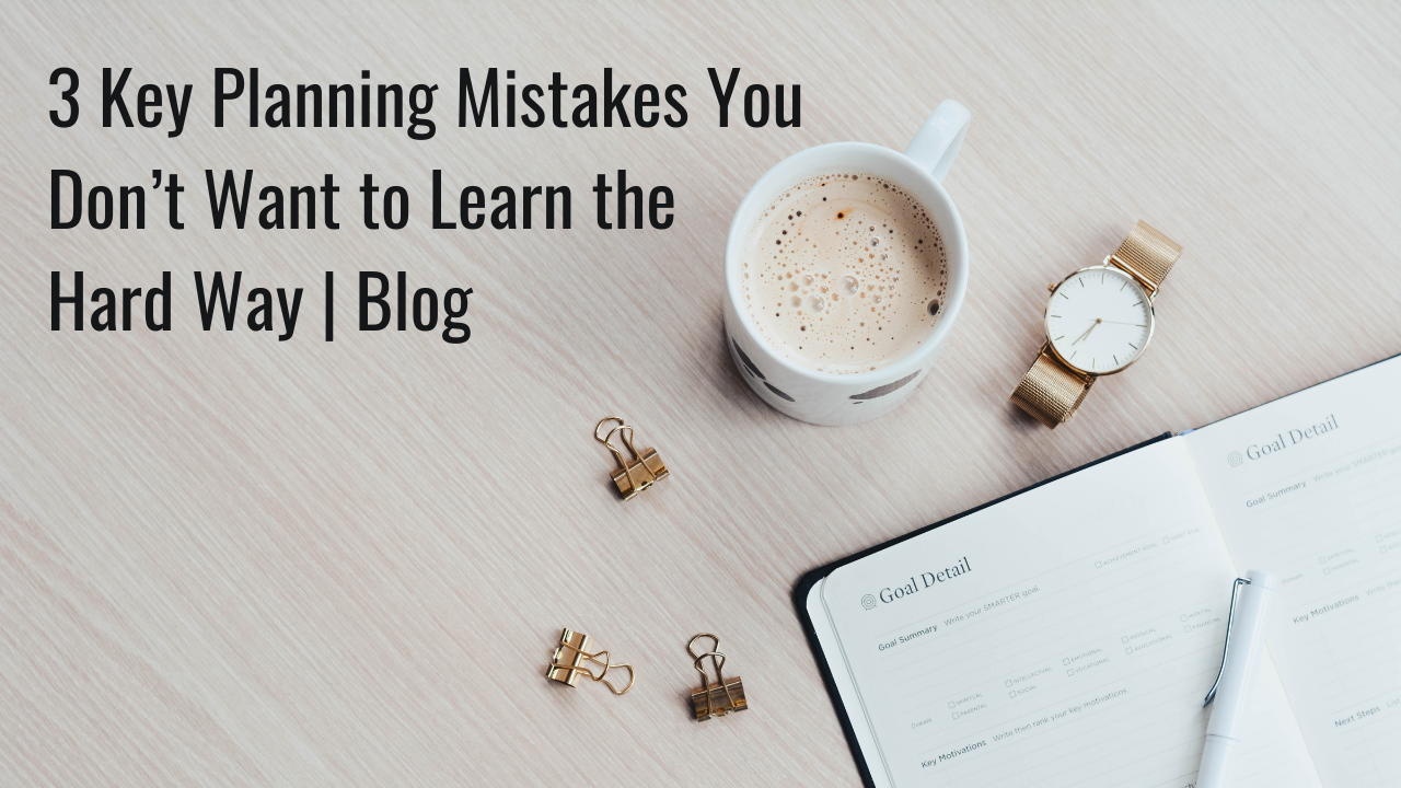 3 Key Planning Mistakes You Don't Want to Learn the Hard Way | Blog Thumbnail