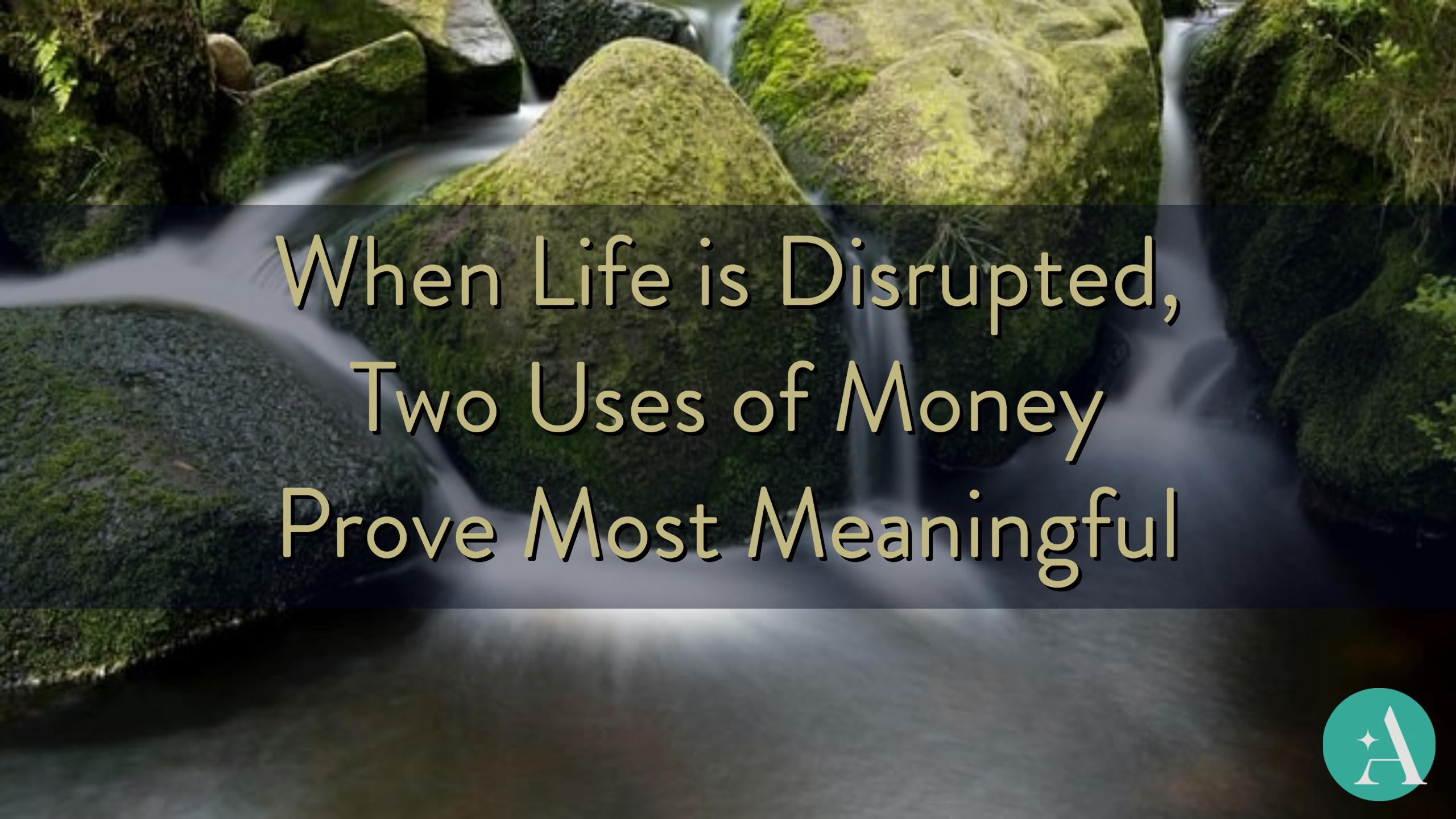 When Life is Disrupted, Two Uses of Money Prove Most Meaningful  Thumbnail