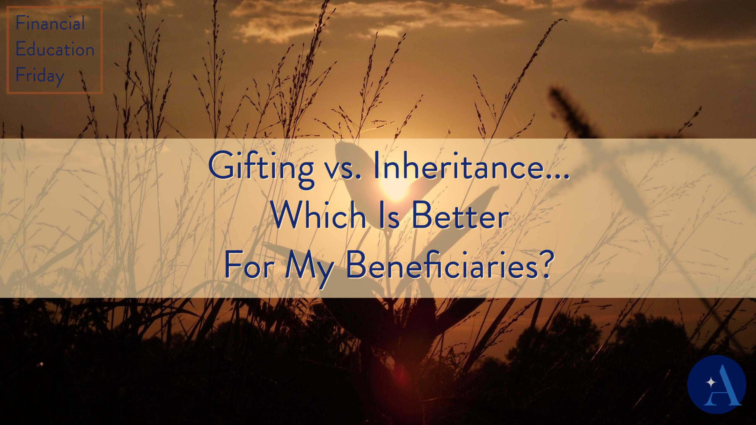 FinEdFriday: Gifting vs. Inheritance... Which Is Better For My Beneficiaries? Thumbnail