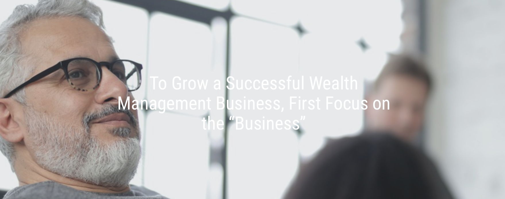 "To Grow a Successful Wealth Management Business, First Focus on the ""Business"" by Derek Bruton Thumbnail"
