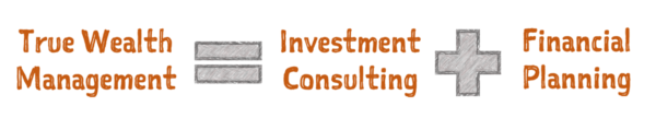 True Wealth Management = Investment Consulting + Financial Planning