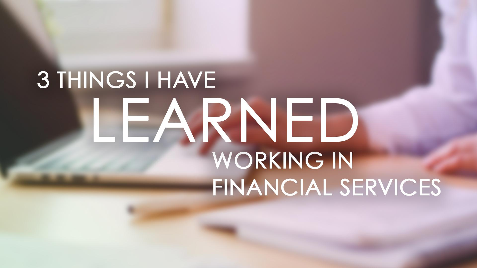 Three Things I Have Learned (so far) Working in Financial Services Thumbnail